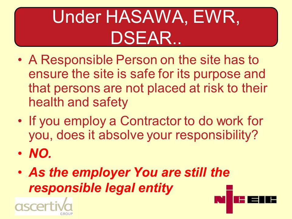 Under HASAWA, EWR, DSEAR.. A Responsible Person on the site has to ensure the site is safe for its purpose and that persons are not placed at risk to