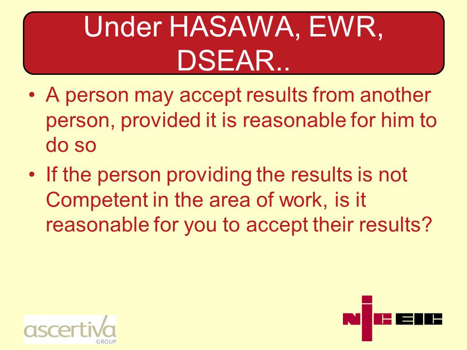 Under HASAWA, EWR, DSEAR.. A person may accept results from another person, provided it is reasonable for him to do so If the person providing the res