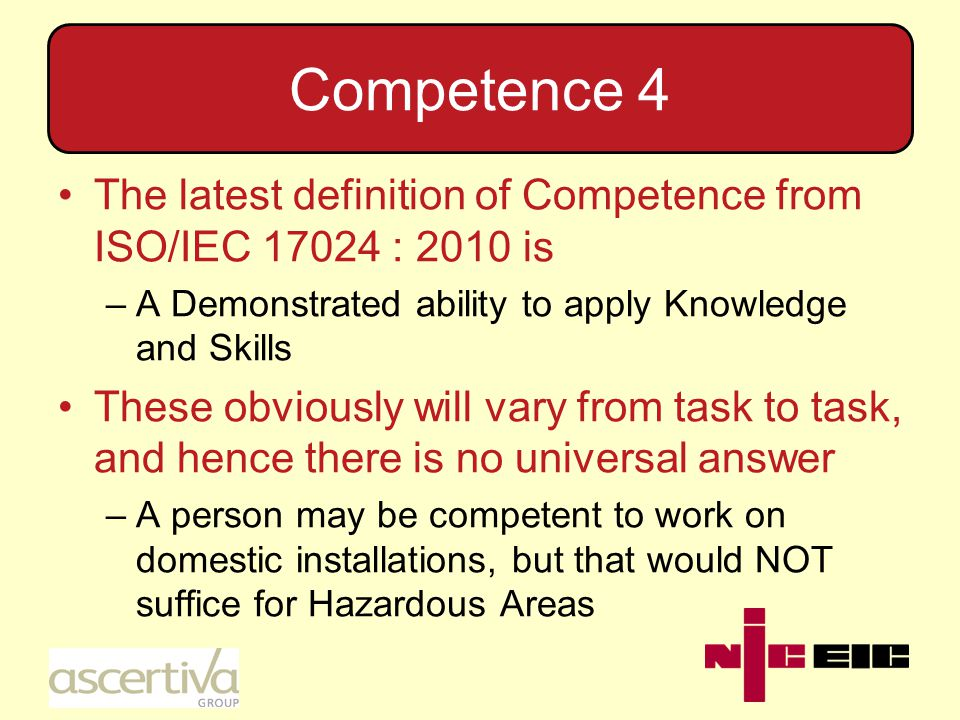 Competence 4 The latest definition of Competence from ISO/IEC 17024 : 2010 is –A Demonstrated ability to apply Knowledge and Skills These obviously will vary from task to task, and hence there is no universal answer –A person may be competent to work on domestic installations, but that would NOT suffice for Hazardous Areas