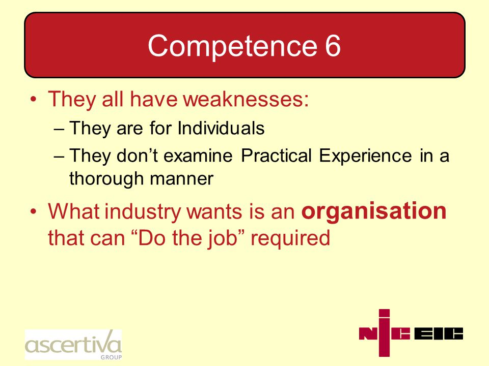 Competence 6 They all have weaknesses: –They are for Individuals –They don't examine Practical Experience in a thorough manner What industry wants is an organisation that can Do the job required