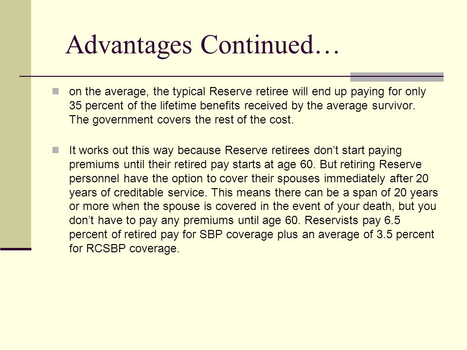 Advantages Continued… on the average, the typical Reserve retiree will end up paying for only 35 percent of the lifetime benefits received by the average survivor.