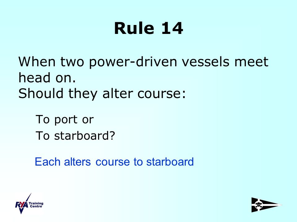 Rule 14 When two power-driven vessels meet head on. Should they alter course: To port or To starboard? Each alters course to starboard