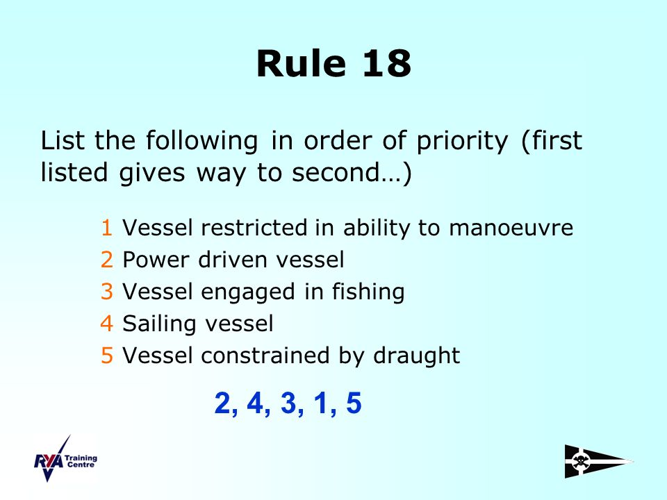 Rule 18 List the following in order of priority (first listed gives way to second…) 1 Vessel restricted in ability to manoeuvre 2 Power driven vessel