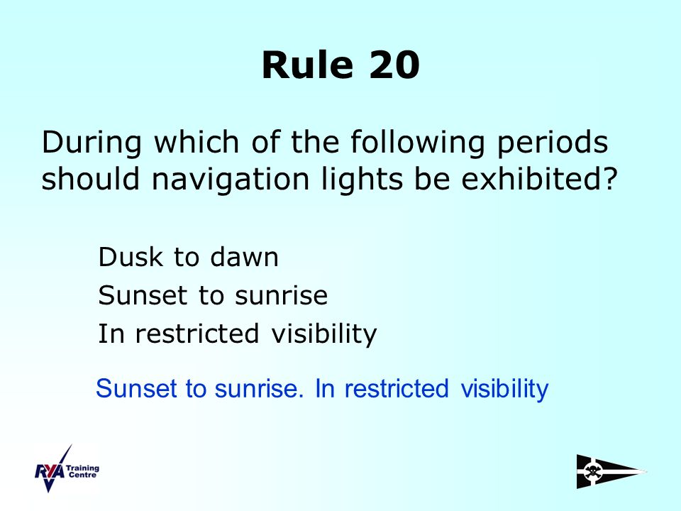 Rule 20 During which of the following periods should navigation lights be exhibited? Dusk to dawn Sunset to sunrise In restricted visibility Sunset to