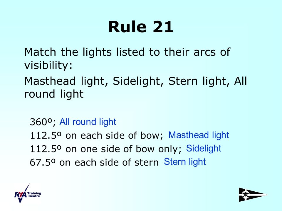 Rule 21 Match the lights listed to their arcs of visibility: Masthead light, Sidelight, Stern light, All round light 360º; 112.5º on each side of bow;