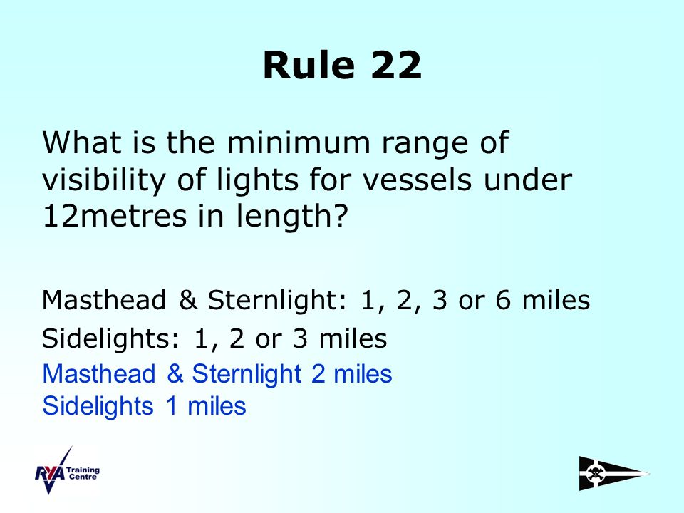 Rule 22 What is the minimum range of visibility of lights for vessels under 12metres in length? Masthead & Sternlight: 1, 2, 3 or 6 miles Sidelights:
