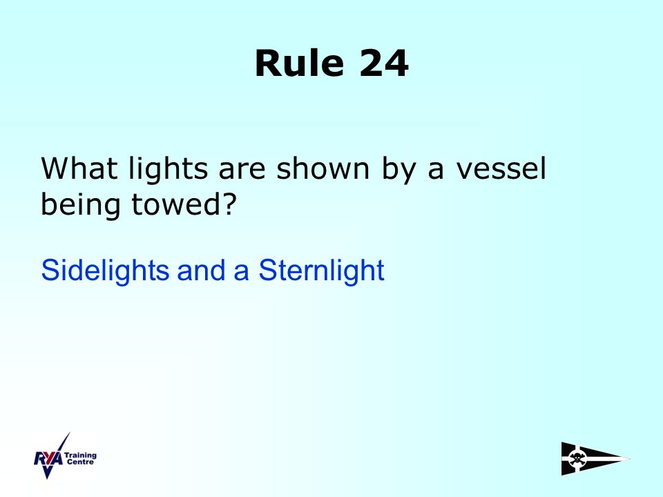 Rule 24 What lights are shown by a vessel being towed? Sidelights and a Sternlight