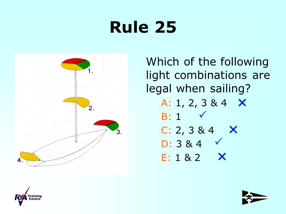 Rule 25 Which of the following light combinations are legal when sailing? A: 1, 2, 3 & 4 B: 1 C: 2, 3 & 4 D: 3 & 4 E: 1 & 2     