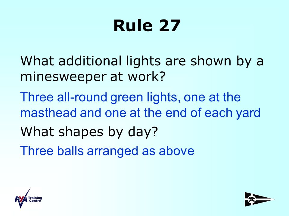 Rule 27 What additional lights are shown by a minesweeper at work? What shapes by day? Three balls arranged as above Three all-round green lights, one