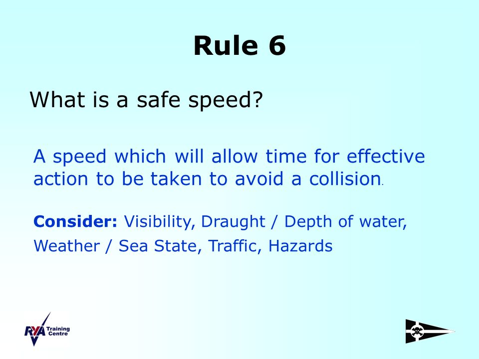 Rule 6 What is a safe speed? A speed which will allow time for effective action to be taken to avoid a collision. Consider: Visibility, Draught / Dept