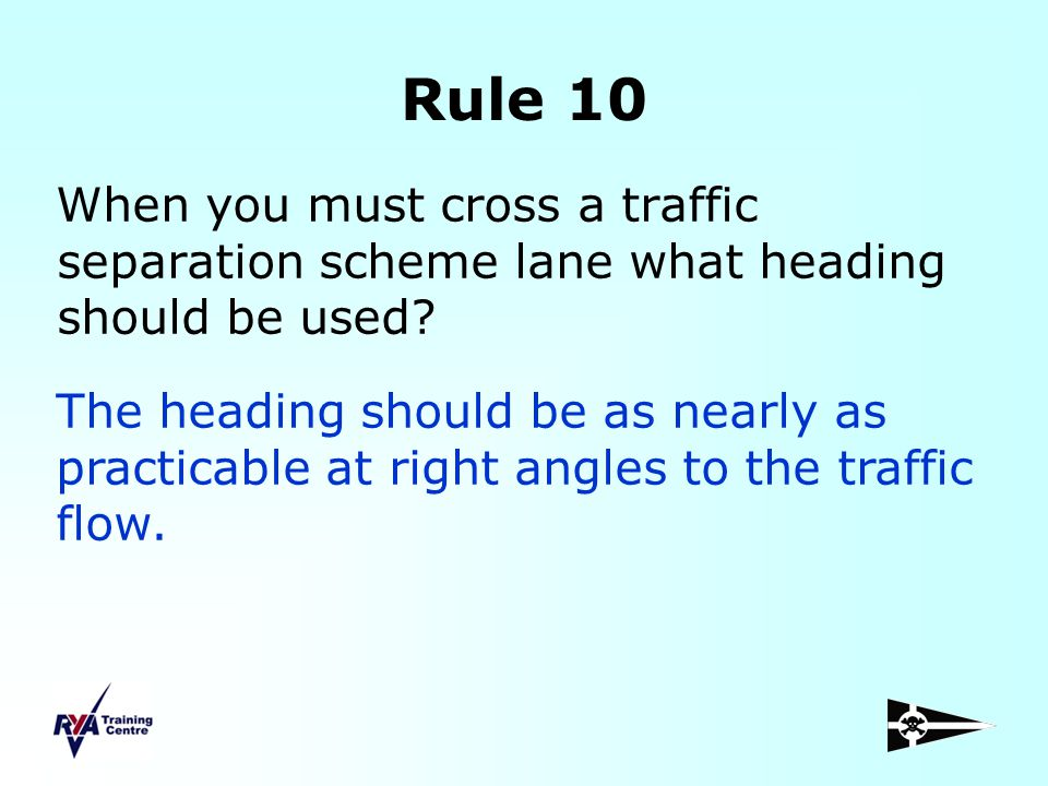 Rule 10 When you must cross a traffic separation scheme lane what heading should be used? The heading should be as nearly as practicable at right angl