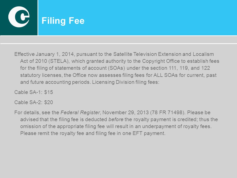 Filing Fee Effective January 1, 2014, pursuant to the Satellite Television Extension and Localism Act of 2010 (STELA), which granted authority to the Copyright Office to establish fees for the filing of statements of account (SOAs) under the section 111, 119, and 122 statutory licenses, the Office now assesses filing fees for ALL SOAs for current, past and future accounting periods.