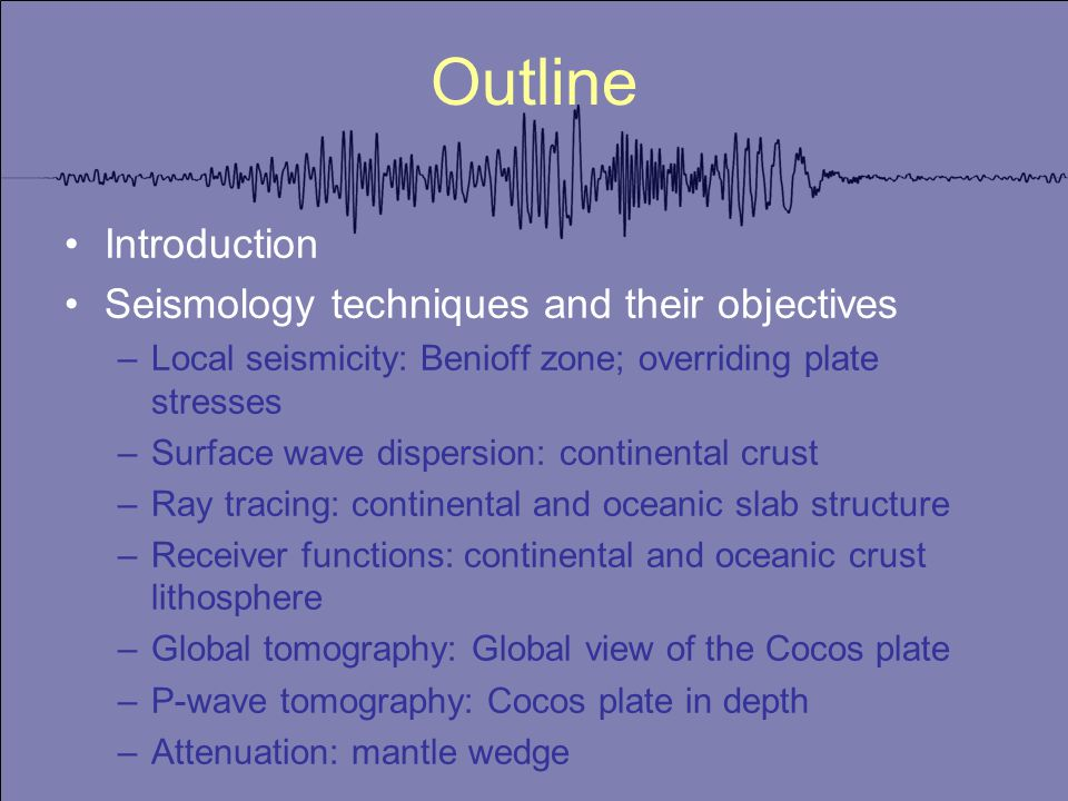 Outline Introduction Seismology techniques and their objectives –Local seismicity: Benioff zone; overriding plate stresses –Surface wave dispersion: continental crust –Ray tracing: continental and oceanic slab structure –Receiver functions: continental and oceanic crust lithosphere –Global tomography: Global view of the Cocos plate –P-wave tomography: Cocos plate in depth –Attenuation: mantle wedge