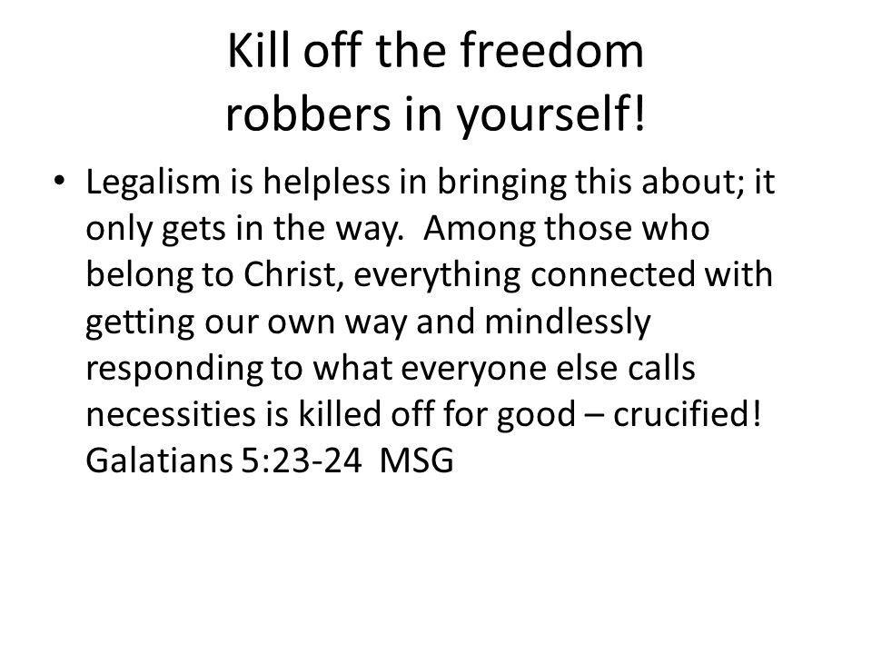 Kill off the freedom robbers in yourself.