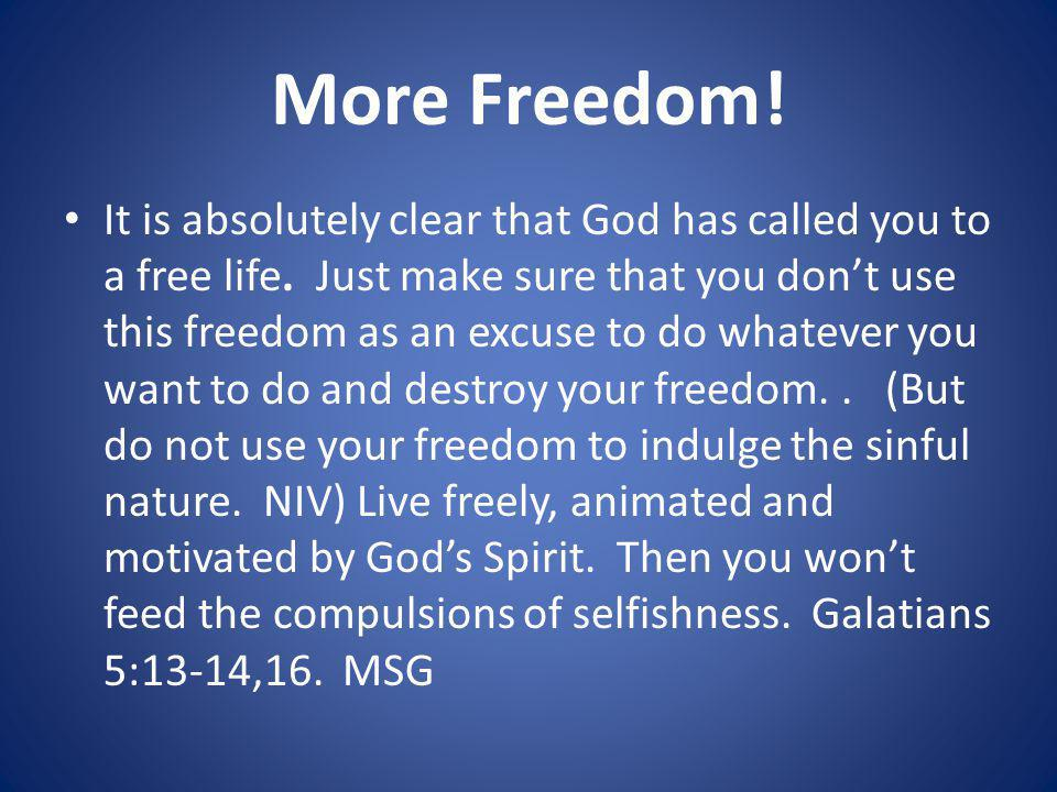 More Freedom.It is absolutely clear that God has called you to a free life.