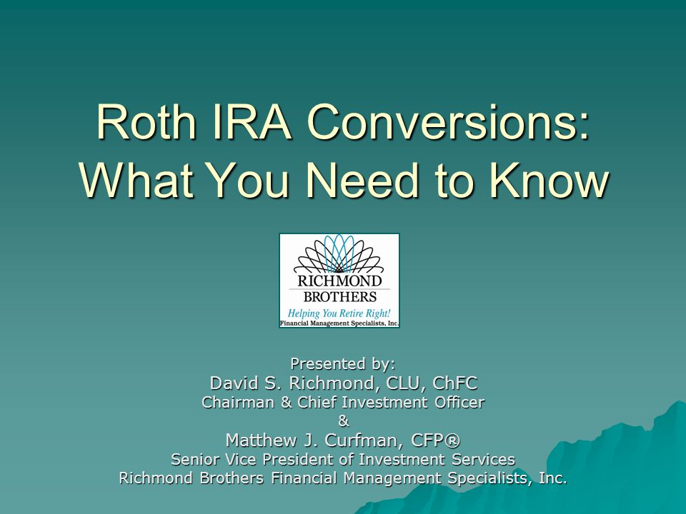 Roth IRA Conversions: What You Need to Know Presented by: David S.
