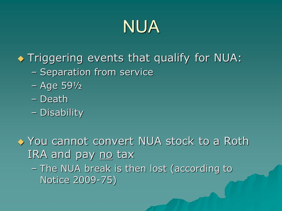 NUA  Triggering events that qualify for NUA: –Separation from service –Age 59½ –Death –Disability  You cannot convert NUA stock to a Roth IRA and pay no tax –The NUA break is then lost (according to Notice 2009-75)