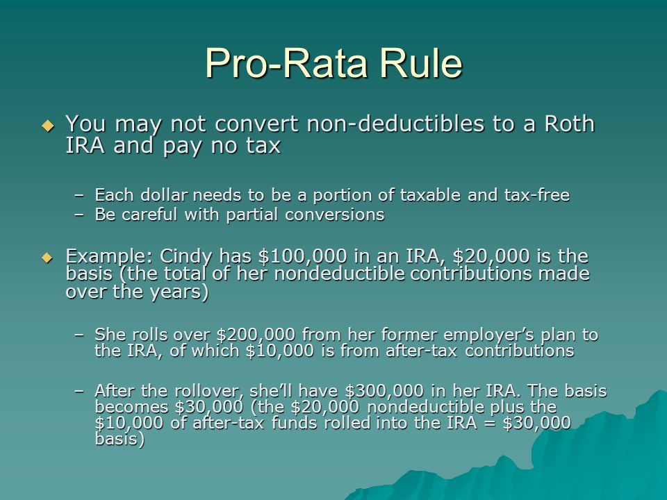 Pro-Rata Rule  You may not convert non-deductibles to a Roth IRA and pay no tax –Each dollar needs to be a portion of taxable and tax-free –Be careful with partial conversions  Example: Cindy has $100,000 in an IRA, $20,000 is the basis (the total of her nondeductible contributions made over the years) –She rolls over $200,000 from her former employer's plan to the IRA, of which $10,000 is from after-tax contributions –After the rollover, she'll have $300,000 in her IRA.