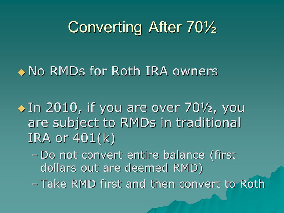 Converting After 70½  No RMDs for Roth IRA owners  In 2010, if you are over 70½, you are subject to RMDs in traditional IRA or 401(k) –Do not convert entire balance (first dollars out are deemed RMD) –Take RMD first and then convert to Roth