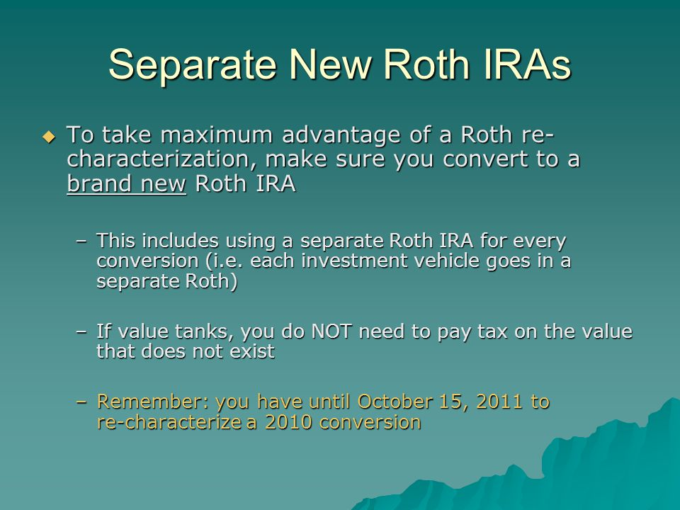 Separate New Roth IRAs  To take maximum advantage of a Roth re- characterization, make sure you convert to a brand new Roth IRA –This includes using a separate Roth IRA for every conversion (i.e.
