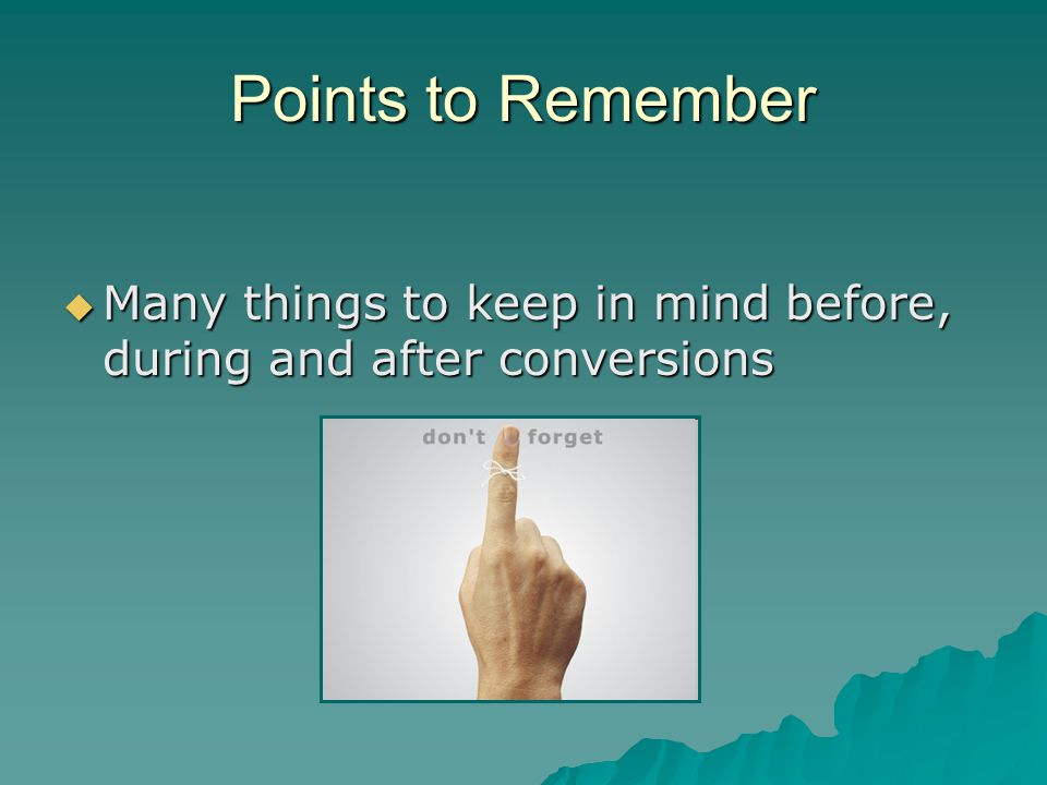 Points to Remember  Many things to keep in mind before, during and after conversions