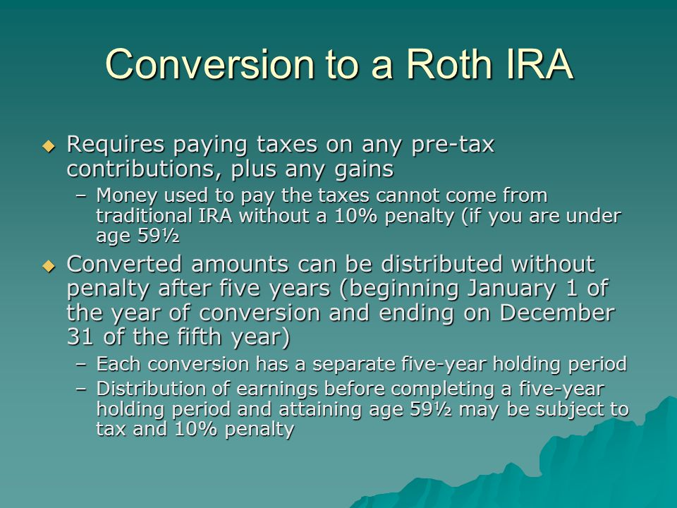 Conversion to a Roth IRA  Requires paying taxes on any pre-tax contributions, plus any gains –Money used to pay the taxes cannot come from traditional IRA without a 10% penalty (if you are under age 59½  Converted amounts can be distributed without penalty after five years (beginning January 1 of the year of conversion and ending on December 31 of the fifth year) –Each conversion has a separate five-year holding period –Distribution of earnings before completing a five-year holding period and attaining age 59½ may be subject to tax and 10% penalty
