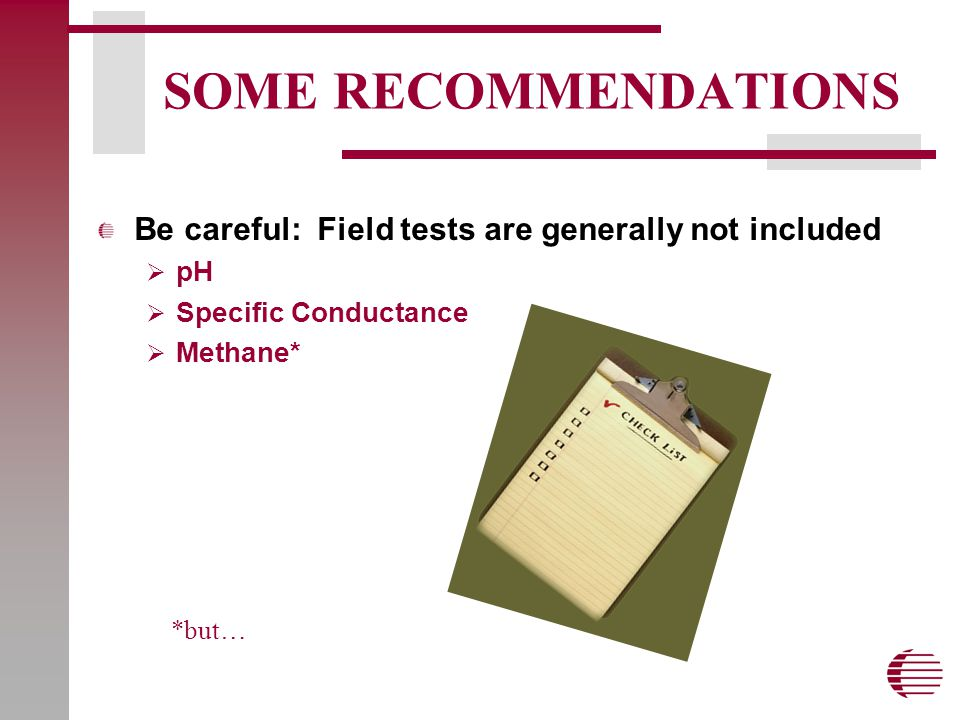 SOME RECOMMENDATIONS Be careful: Field tests are generally not included  pH  Specific Conductance  Methane* *but…