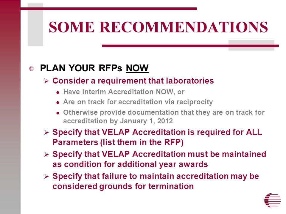 SOME RECOMMENDATIONS PLAN YOUR RFPs NOW  Consider a requirement that laboratories Have Interim Accreditation NOW, or Are on track for accreditation via reciprocity Otherwise provide documentation that they are on track for accreditation by January 1, 2012  Specify that VELAP Accreditation is required for ALL Parameters (list them in the RFP)  Specify that VELAP Accreditation must be maintained as condition for additional year awards  Specify that failure to maintain accreditation may be considered grounds for termination