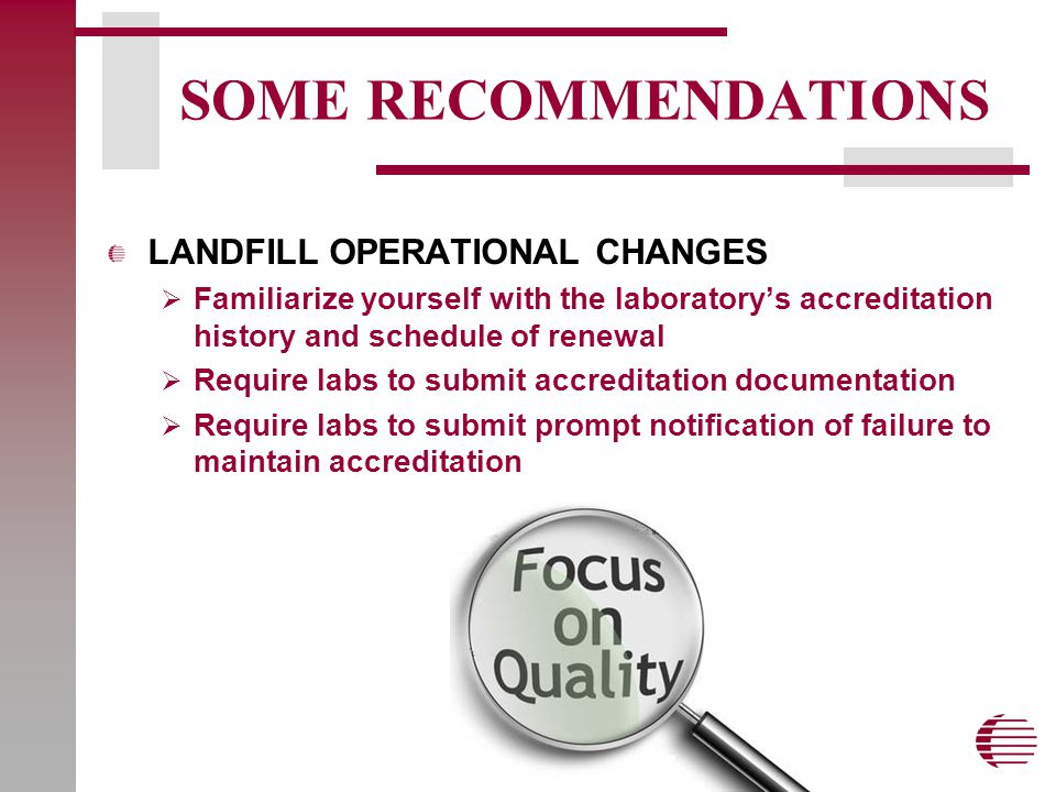 SOME RECOMMENDATIONS LANDFILL OPERATIONAL CHANGES  Familiarize yourself with the laboratory's accreditation history and schedule of renewal  Require labs to submit accreditation documentation  Require labs to submit prompt notification of failure to maintain accreditation
