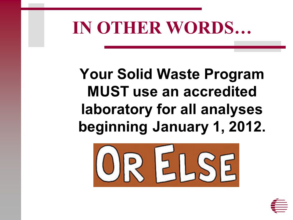 IN OTHER WORDS… Your Solid Waste Program MUST use an accredited laboratory for all analyses beginning January 1, 2012.