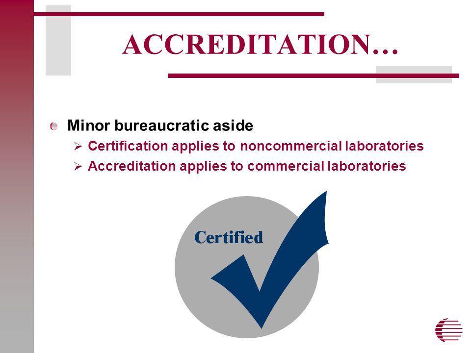 ACCREDITATION… Minor bureaucratic aside  Certification applies to noncommercial laboratories  Accreditation applies to commercial laboratories