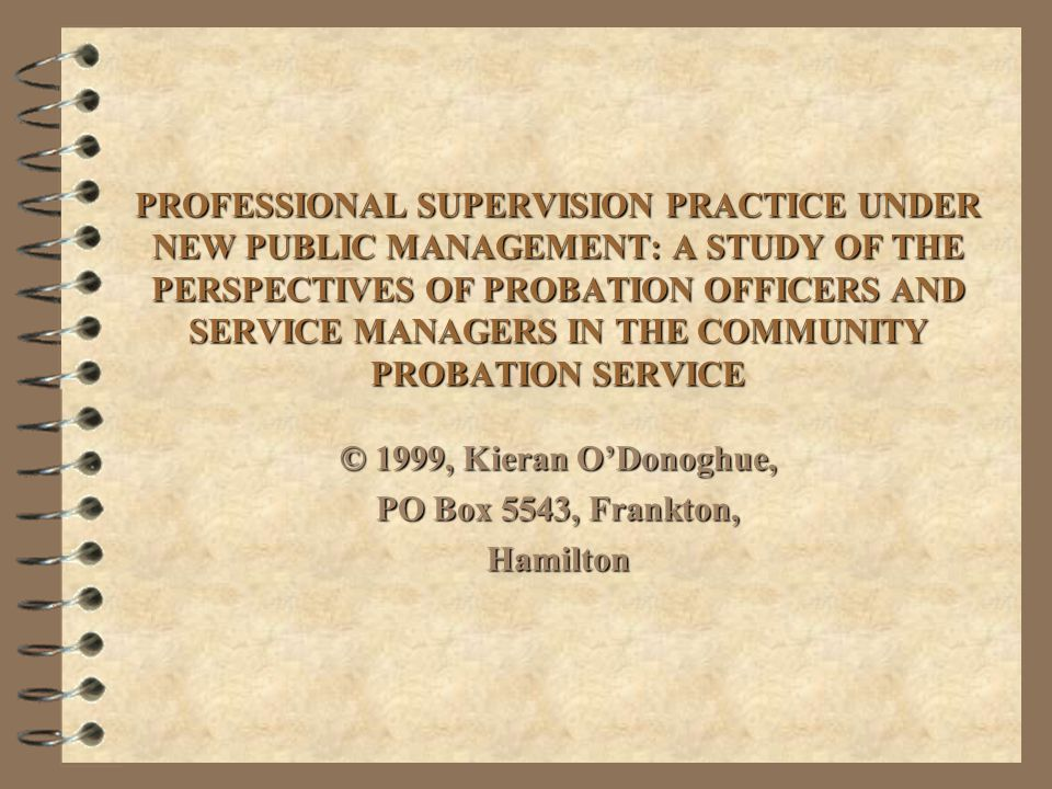 Research Objectives 4 To investigate the phenomenon of professional supervision practice in terms of the philosophy, experience, aspirations and expectations of both practitioners and managers, in the environment of new public management in the Community Probation Service.