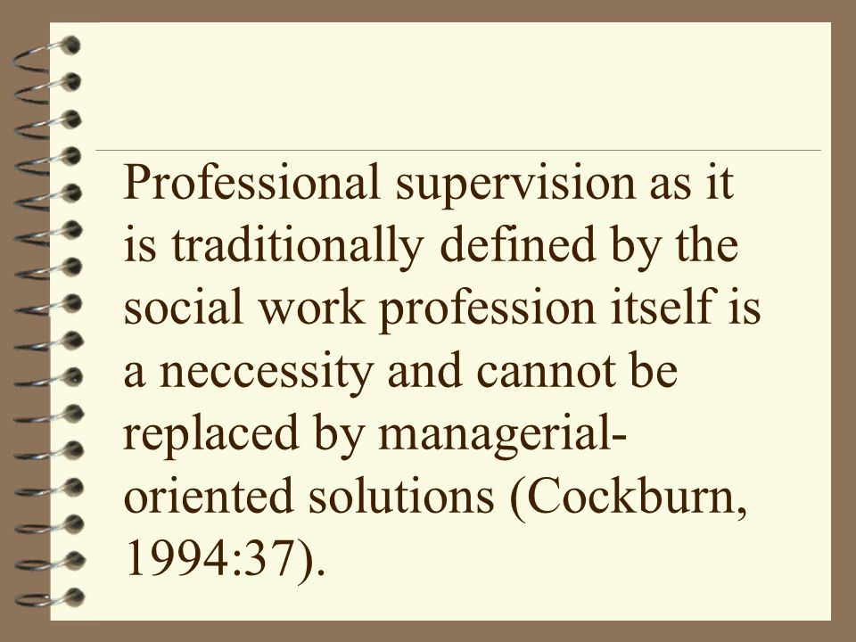 Professional supervision as it is traditionally defined by the social work profession itself is a neccessity and cannot be replaced by managerial- oriented solutions (Cockburn, 1994:37).