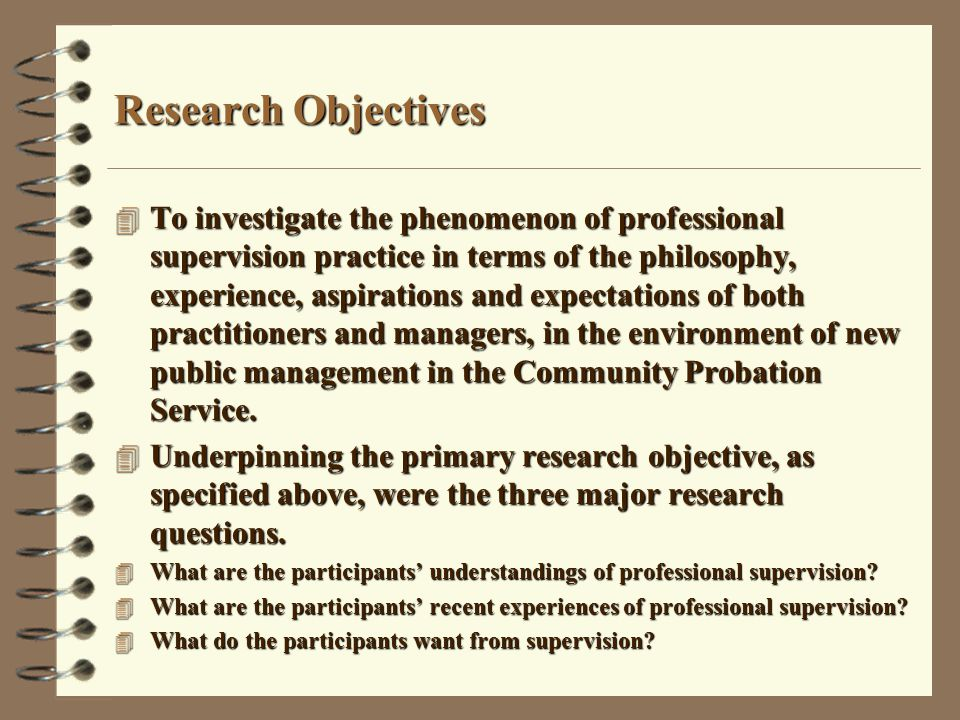 Methodology 4 Qualitative research design 4 The approach used focussed on the participants' construction, experience and desires in regard to professional supervision, with each participant encouraged to voice their perspective on the subject 4 The methodology employed makes no claims to positivist scientific truth, and is interpretivist 4 The sample was 10 Probation Officers and 5 Service Managers purposefully selected from one of the three Community Probation Regions.