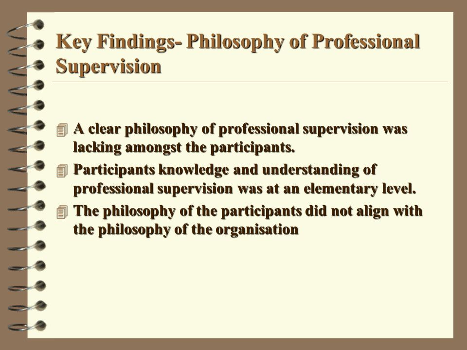 Key Findings - Experiences of Professional Supervision 4 The participants had minimal recent experience of professional supervision 4 The participants' experience of the agency's professional supervision policy development and implementation raised for them issues related to the credibility of the policy and its effectiveness 4 The participants' experience of the context was paradoxical in that, on the one hand, the context revealed an increased demand for professional supervision, whilst on the other hand, it revealed a reduced ability to supply professional supervision 4 The participants' experience of the context was paradoxical in that, on the one hand, the context revealed an increased demand for professional supervision, whilst on the other hand, it revealed a reduced ability to supply professional supervision.