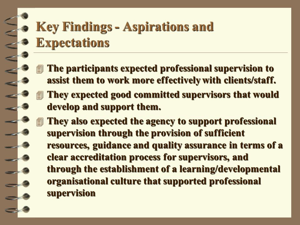 Key Findings - Aspirations and Expectations 4 The participants expected professional supervision to assist them to work more effectively with clients/staff.