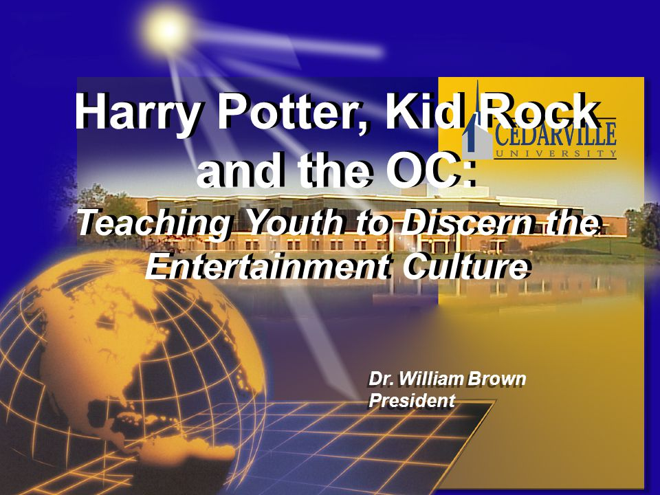 Harry Potter, Kid Rock and the OC: Teaching Youth to Discern the Entertainment Culture Harry Potter, Kid Rock and the OC: Teaching Youth to Discern the Entertainment Culture Dr.