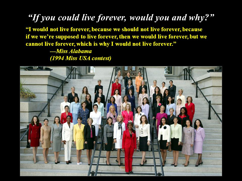 If you could live forever, would you and why I would not live forever, because we should not live forever, because if we we're supposed to live forever, then we would live forever, but we cannot live forever, which is why I would not live forever. ---Miss Alabama (1994 Miss USA contest)