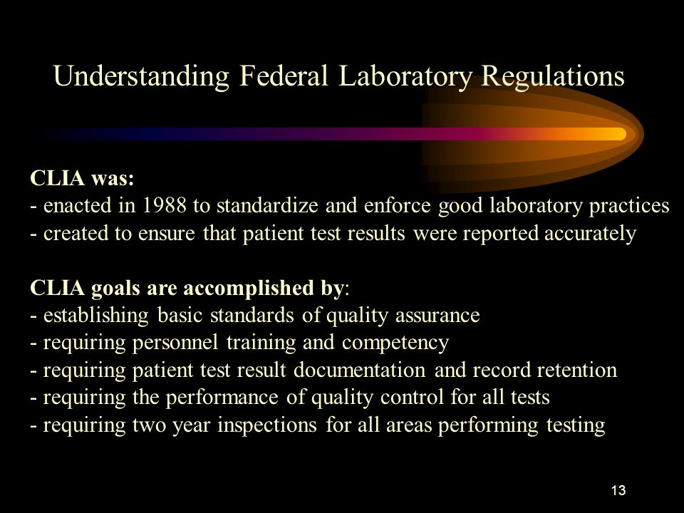 12 Understanding Federal Laboratory Regulations All laboratory testing is governed by a federal law called CLIA.