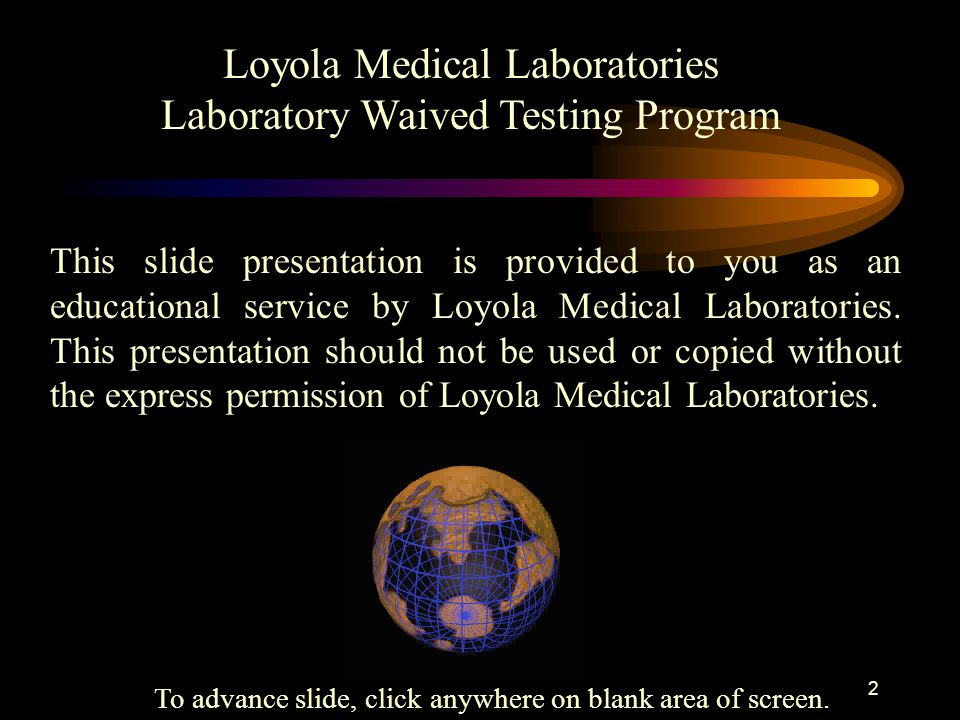 1 Loyola Medical Laboratories Laboratory Waived Testing Program This slide presentation includes an overview of: Federal Laboratory Regulations Good Laboratory Practices Loyola Medical Lab's Waived Testing Program General Quality Assurance Requirements for all Tests To advance slide, click anywhere on blank area of screen.