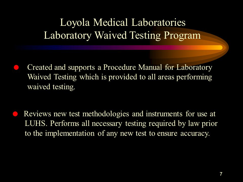 6 The Outreach Services Section of the Clinical Laboratory does the following to ensure quality patient testing and regulatory compliance here at LUHS: Loyola Medical Laboratories Laboratory Waived Testing Program l Coordinates the Point-of-Care Testing Committee.