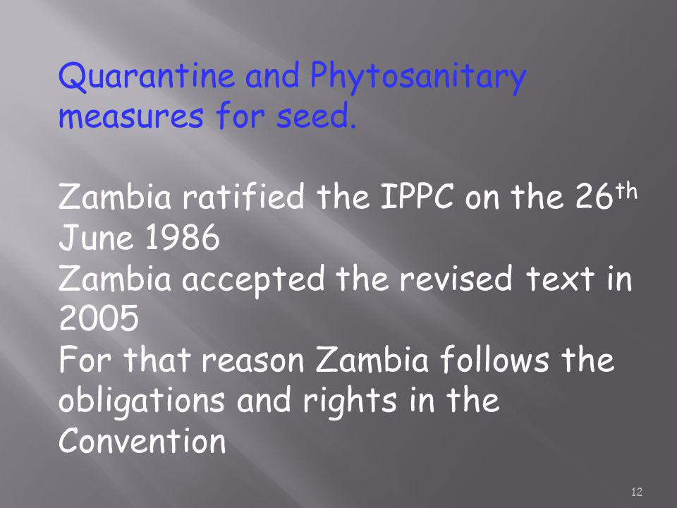 Quarantine and Phytosanitary measures for seed. Zambia ratified the IPPC on the 26 th June 1986 Zambia accepted the revised text in 2005 For that reas
