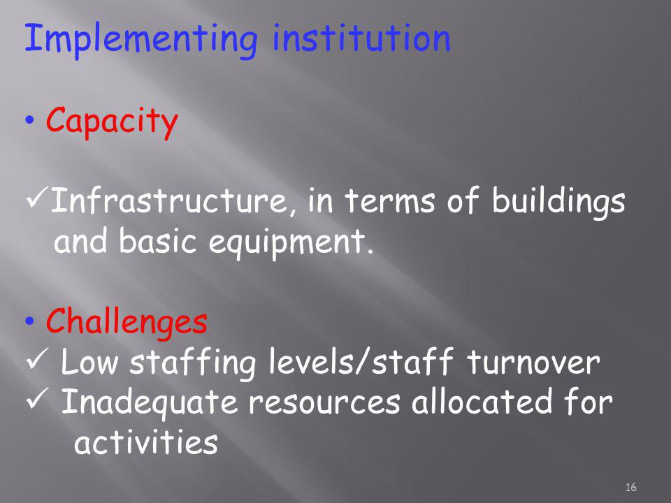 Implementing institution Capacity Infrastructure, in terms of buildings and basic equipment. Challenges Low staffing levels/staff turnover Inadequate