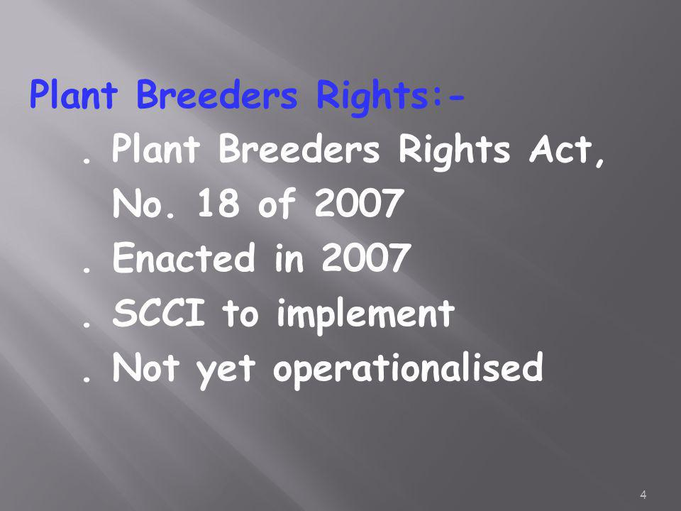 Plant Breeders Rights:-. Plant Breeders Rights Act, No. 18 of 2007. Enacted in 2007. SCCI to implement. Not yet operationalised 4