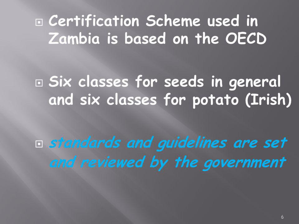  Certification Scheme used in Zambia is based on the OECD  Six classes for seeds in general and six classes for potato (Irish)  standards and guide