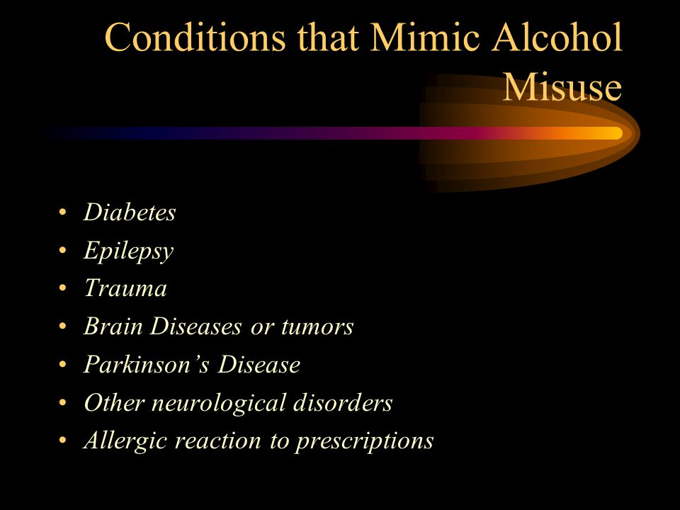 Conditions that Mimic Alcohol Misuse Diabetes Epilepsy Trauma Brain Diseases or tumors Parkinson's Disease Other neurological disorders Allergic react
