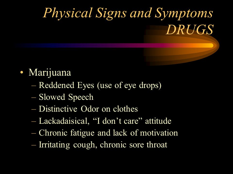 "Physical Signs and Symptoms DRUGS Marijuana –Reddened Eyes (use of eye drops) –Slowed Speech –Distinctive Odor on clothes –Lackadaisical, ""I don't car"