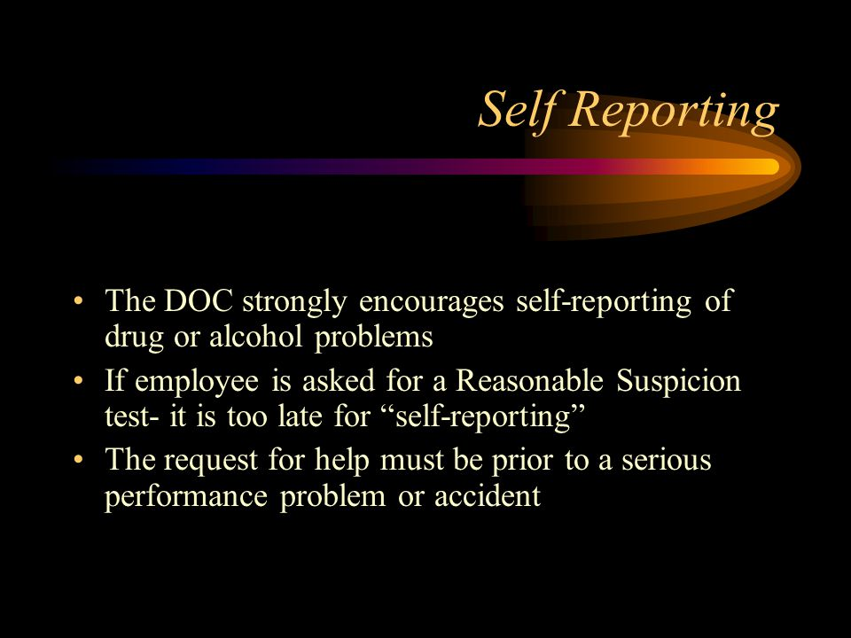 Self Reporting The DOC strongly encourages self-reporting of drug or alcohol problems If employee is asked for a Reasonable Suspicion test- it is too