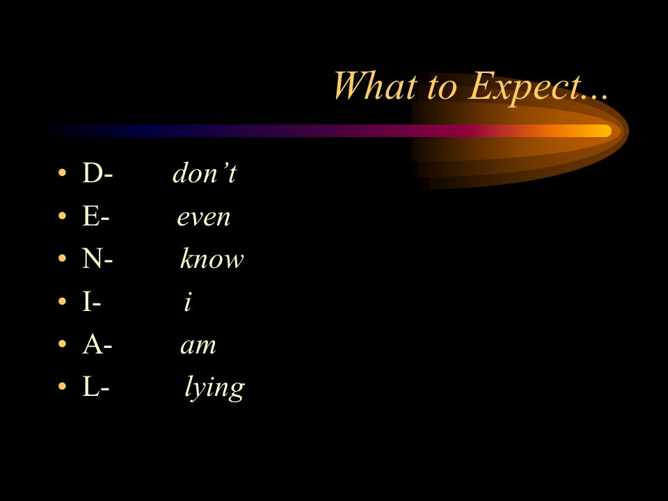 What to Expect... D- don't E- even N- know I- i A- am L- lying