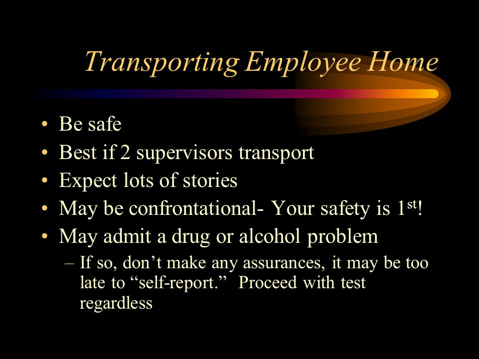 Transporting Employee Home Be safe Best if 2 supervisors transport Expect lots of stories May be confrontational- Your safety is 1 st ! May admit a dr